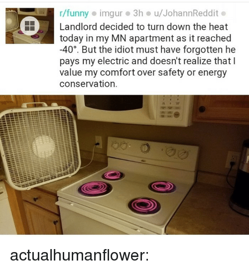 Energy, Funny, and Tumblr: r/funny imgur 3h u/JohannReddit.  Landlord decided to turn down the heat  today in my MN apartment as it reached  -40°, But the idiot must have forgotten he  pays my electric and doesn't realize that l  value my comfort over safety or energy  conservation. actualhumanflower: