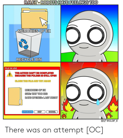 Ex: R.H.F.T-ROBOTS HAVE FEELINGS TOO  бо  MEMORIES OF EX  RECYCLE BIN  FILE IN USE  THE ACTION CAN'T BE COMPLETED  BECAUSE THE FOLDER IS STILL OPEN  CLOSE THE FILE AND TRY AGAIN  MEMORIES OF EX  SIZE: WAY TOO BIG  DATE OPENED: LAST NIGHT  TRY AGAIN  SKIP  CANCEL  Oy @CLOF_0 There was an attempt [OC]