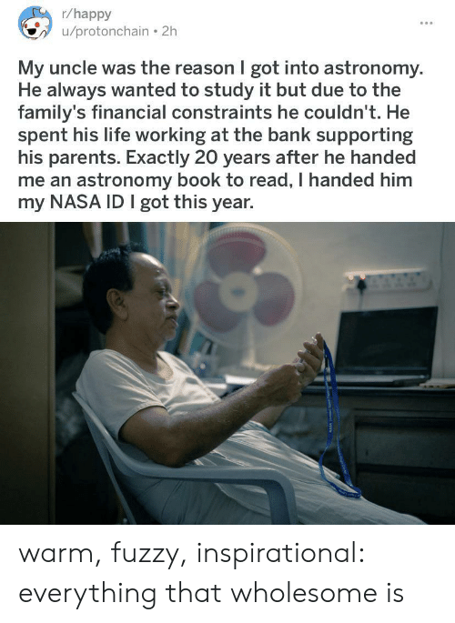 Life, Nasa, and Parents: r/happy  /protonchain 2h  My uncle was the reason I got into astronomy.  He always wanted to study it but due to the  family's financial constraints he couldn't. He  spent his life working at the bank supporting  his parents. Exactly 20 years after he handed  me an astronomy book to read, I handed him  my NASA ID I got this year. warm, fuzzy, inspirational: everything that wholesome is