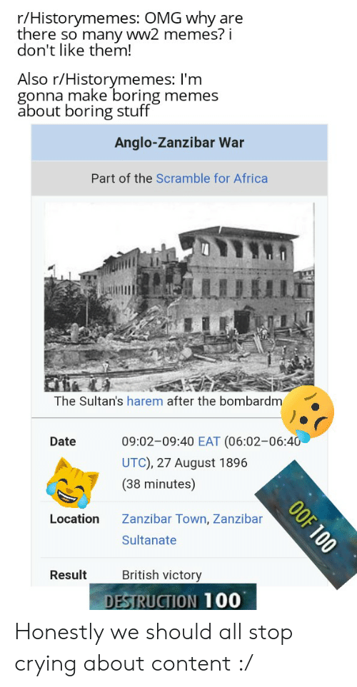 Africa, Crying, and Memes: r/Historymemes: OMG why are  there so many ww2 memes? i  don't like them!  Also r/Historymemes: I'm  gonna make boring memes  about boring stuff  Anglo-Zanzibar War  Part of the Scramble for Africa  The Sultan's harem after the bombardm  09:02-09:40 EAT (06:02-06:40  Date  UTC), 27 August 1896  (38 minutes)  Location  Zanzibar Town, Zanzibar  Sultanate  British victory  Result  DESTRUCTION 100  OOF 100 Honestly we should all stop crying about content :/