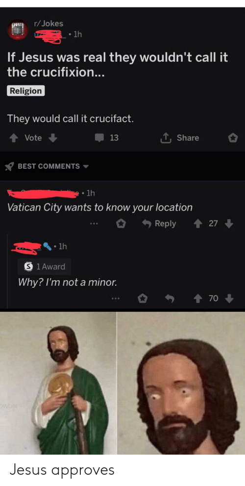 Jesus, Best, and Jokes: r/Jokes  lh  If Jesus was real they wouldn't call it  the crucifixion...  Religion  They would call it crucifact.  Vote  13  Share  BEST COMMENTS  1h  Vatican City wants to know your location  t27  Reply  1h  S 1 Award  Why? I'm not a minor.  70 Jesus approves