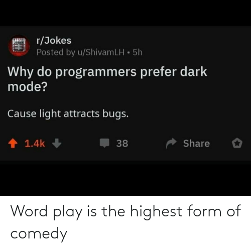 Word: r/Jokes  Posted by u/ShivamLH • 5h  Why do programmers prefer dark  mode?  Cause light attracts bugs.  1 1.4k  Share  38 Word play is the highest form of comedy