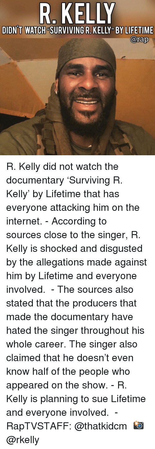 "R. Kelly: R. KELLY  DIDN'T WATCH &SURVIVING R. KELLY "" BY LIFETIME  @rap R. Kelly did not watch the documentary 'Surviving R. Kelly' by Lifetime that has everyone attacking him on the internet.⁣ -⁣ According to sources close to the singer, R. Kelly is shocked and disgusted by the allegations made against him by Lifetime and everyone involved. ⁣ -⁣ The sources also stated that the producers that made the documentary have hated the singer throughout his whole career. The singer also claimed that he doesn't even know half of the people who appeared on the show.⁣ -⁣ R. Kelly is planning to sue Lifetime and everyone involved. ⁣ -⁣ RapTVSTAFF: @thatkidcm⁣ 📸 @rkelly⁣"