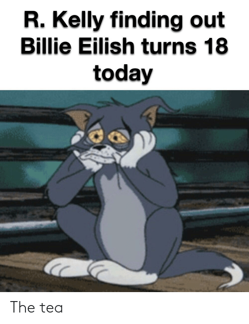 R. Kelly: R. Kelly finding out  Billie Eilish turns 18  today The tea