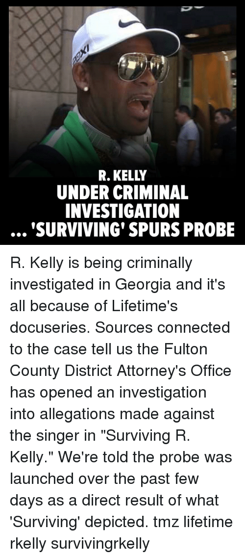"R. Kelly: R. KELLY  UNDER CRIMINAL  INVESTIGATION  SURVIVING' SPURS PROBE R. Kelly is being criminally investigated in Georgia and it's all because of Lifetime's docuseries. Sources connected to the case tell us the Fulton County District Attorney's Office has opened an investigation into allegations made against the singer in ""Surviving R. Kelly."" We're told the probe was launched over the past few days as a direct result of what 'Surviving' depicted. tmz lifetime rkelly survivingrkelly"