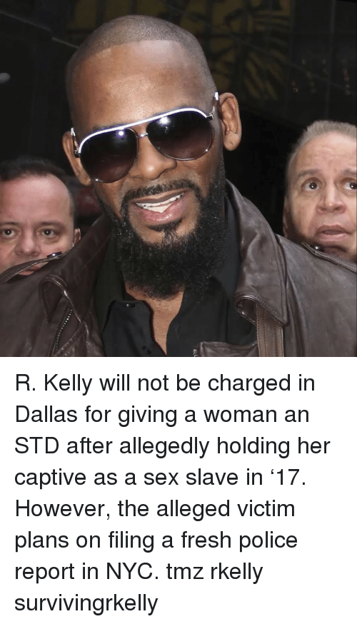 R. Kelly: R. Kelly will not be charged in Dallas for giving a woman an STD after allegedly holding her captive as a sex slave in '17. However, the alleged victim plans on filing a fresh police report in NYC. tmz rkelly survivingrkelly