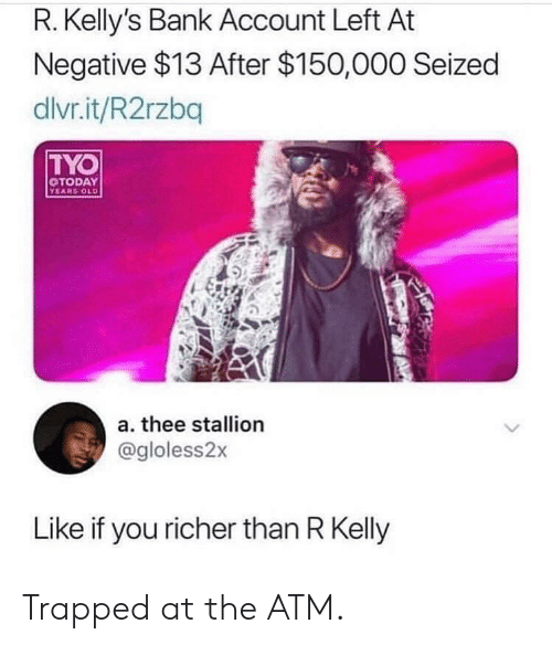 R. Kelly: R. Kelly's Bank Account Left At  Negative $13 After $150,000 Seized  dlvr.it/R2rzbq  TYO  TODAY  YEARS OLD  a. thee stallion  @gloless2x  Like if you richer than R Kelly Trapped at the ATM.