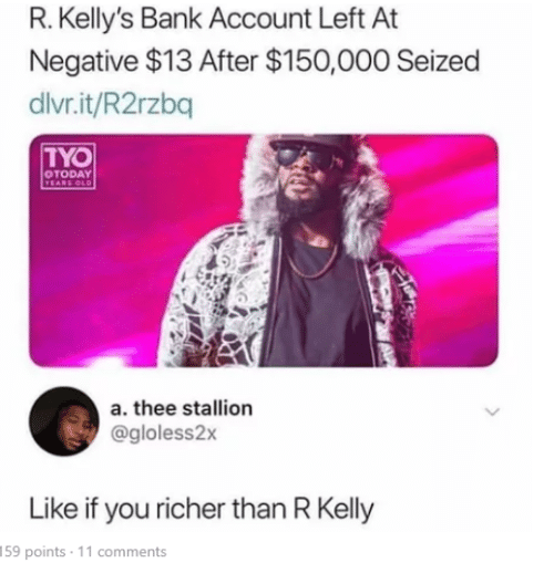 R. Kelly, Bank, and Old: R. Kelly's Bank Account Left At  Negative $13 After $150,000 Seized  divr.it/R2rzbq  TYO  OTODAY  YEARS OLD  a. thee stallion  @gloless2x  Like if you richer than R Kelly  159 points 11 comments