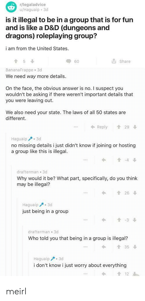 united states: r/legaladvice  u/Haguaip 3d  is it illegal to be in a group that is for fun  and is like a D&D (dungeons and  dragons) roleplaying group?  i am from the United States.  Share  60  BananaFrappe 3d  We need way more details  On the face, the obvious answer is no. I suspect you  wouldn't be asking if there weren't important details that  you were leaving out.  We also need your state. The laws of all 50 states are  different  29  Reply  Haguaip 3d  no missing details i just didn't know if joining or hosting  a group like this is illegal.  t-4  drafterman 3d  Why would it be? What part, specifically, do you think  may be illegal?  t26  Haguaip3d  just being in a group  t-3  drafterman 3d  Who told you that being in a group is illegal?  t35  Haguaip 3d  i don't know i just worry about everything meirl