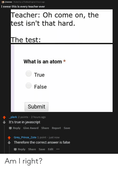 Its True: r/memes Posted by u/TheBeatEngine 5 hours ago  I swear this is every teacher ever  Teacher: Oh come on, the  test isn't that hard  The test:  What is an atom*  True  False  Submit  plerk 2 points 2 hours ago  It's true in javascript  Reply Give Award ShareReport Save  Grey_Prince_Zote 1 point just now  Therefore the correct answer is false  Reply Share Save Edit Am I right?