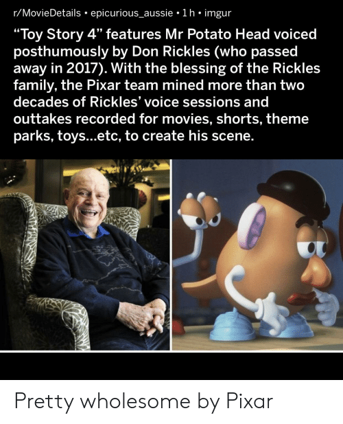 "In 2017: r/MovieDetails epicurious_aussie 1 h imgur  ""Toy Story 4"" features Mr Potato Head voiced  posthumously by Don Rickles (who passed  away in 2017). With the blessing of the Rickles  family, the Pixar team mined more than two  decades of Rickles' voice sessions and  outtakes recorded for movies, shorts, theme  parks, toys...etc, to create his scene. Pretty wholesome by Pixar"