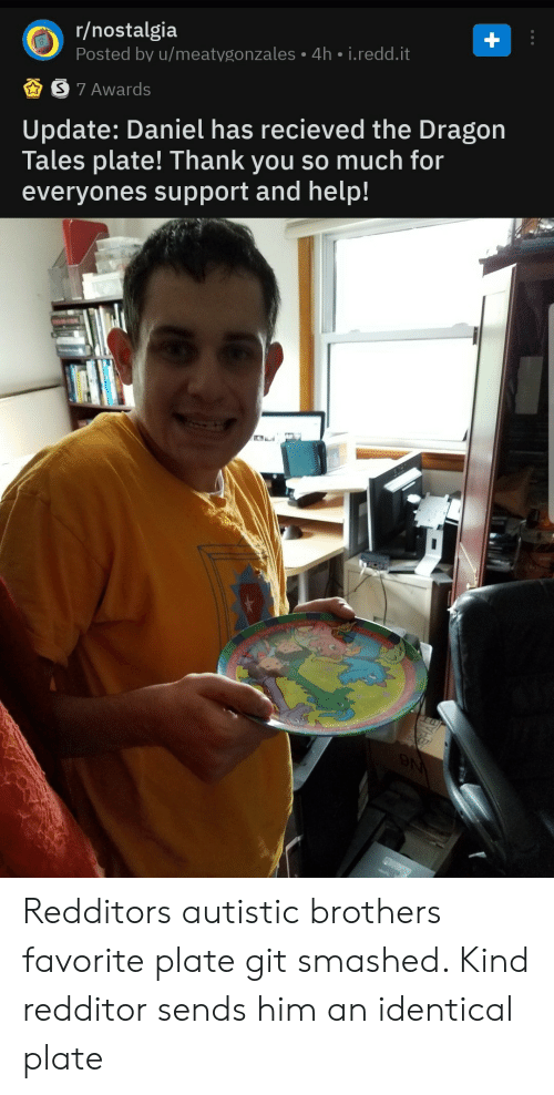 Dragon Tales, Nostalgia, and Thank You: r/nostalgia  Posted by u/meatygonzales 4h i.redd.it  S 7 Awards  |Update: Daniel has recieved the Dragon  Tales plate! Thank you so much for  everyones support and help!  N Redditors autistic brothers favorite plate git smashed. Kind redditor sends him an identical plate