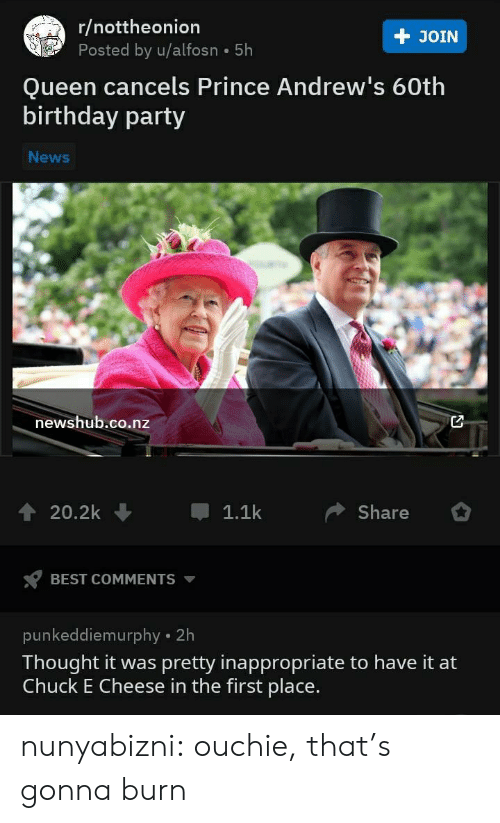 burn: r/nottheonion  Posted by u/alfosn 5h  + JOIN  Queen cancels Prince Andrew's 60th  birthday party  News  newshub.co.nz  20.2k  1.1k  Share  BEST COMMENTS  punkeddiemurphy 2h  Thought it was pretty inappropriate to have it at  Chuck E Cheese in the first place. nunyabizni:  ouchie, that's gonna burn