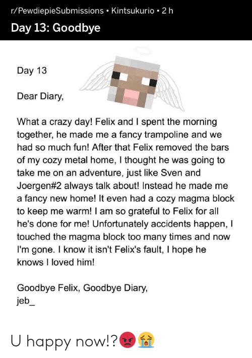 Crazy, Fancy, and Happy: r/PewdiepieSubmissions Kintsukurio 2 h  Day 13: Goodbye  Day 13  Dear Diary,  What a crazy day! Felix and I spent the morning  together, he made me a fancy trampoline and we  had so much fun! After that Felix removed the bars  of my cozy metal home, I thought he was going to  take me  on an adventure, just like Sven and  Joergen #2 always talk about! Instead he made me  fancy new home! It even had a cozy magma block  to keep me warm! I am so  he's done for me! Unfortunately accidents happen, T  touched the magma block too many times and now  I'm gone. I know it isn't Felix's fault, I hope he  knows I loved him!  a  grateful to Felix for all  Goodbye Felix, Goodbye Diary,  jeb U happy now!?😡😭
