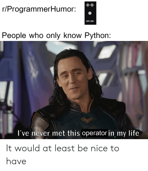 Operator: r/ProgrammerHumor:  People who only know Python:  l've never met this operator in my life It would at least be nice to have