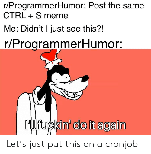 Do It Again, Meme, and Post: r/ProgrammerHumor: Post the same  CTRL S meme  Me: Didn't I just see this?!  r/ProgrammerHumor:  Ml fuckin' do it again Let's just put this on a cronjob