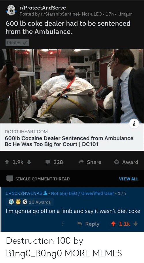 Go Off: r/ProtectAndServe  Posted by u/StarshipSentinel- Not a LEO 17h i.imgur  600 lb coke dealer had to be sentenced  from the Ambulance.  Photos  i  DC101.IHEART.COM  600lb Cocaine Dealer Sentenced from Ambulance  Bc He Was Too Big for Court | DC101  1.9k  Share  Award  228  SINGLE COMMENT THREAD  VIEW ALL  Not a(n) LEO / Unverified User  17h  CH1CK3NW1N95  S 10 Awards  I'm gonna go off on a limb and say it wasn't diet coke  1.1k  Reply Destruction 100 by B1ng0_B0ng0 MORE MEMES