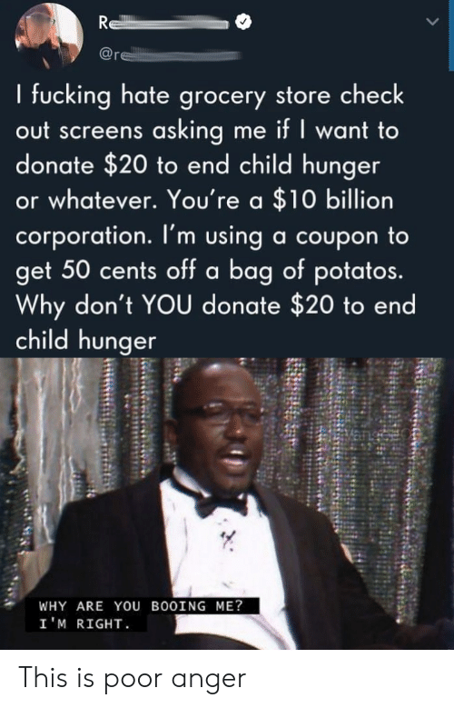 coupon: R  re  I fucking hate grocery store check  out screens asking me if I want to  donate $20 to end child hunger  or whatever. You're a $10 billion  corporation. I'm using a coupon to  get 50 cents off a bag of potatos.  Why don't YOU donate $20 to end  child hunger  WHY ARE YOU BOOING ME?  I'M RIGHT This is poor anger