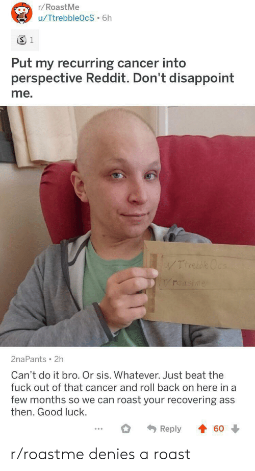 disappoint: r/RoastMe  u/TtrebbleOcS 6h  3 1  Put my recurring cancer into  perspective Reddit. Don't disappoint  me.  WTrrebe Ocs  roastme  2naPants 2h  Can't do it bro. Or sis. Whatever. Just beat the  fuck out of that cancer and roll back on here in a  few months so we can roast your recovering ass  then. Good luck.  Reply  60 r/roastme denies a roast