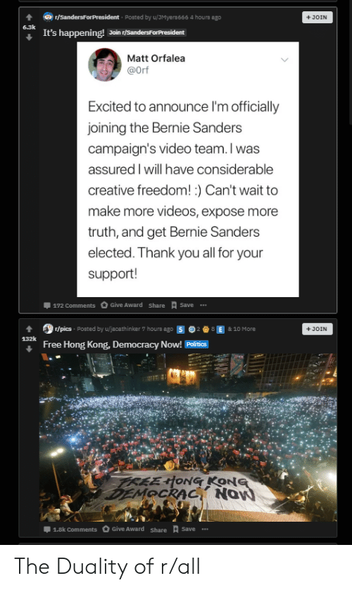Bernie Sanders, Politics, and Videos: r/SandersFor President Posted by u/JMyera666 4 hours ago  JOIN  6.3k  It's happening! Join r/SandersForPresident  Matt Orfalea  @Orf  Excited to announce I'm officially  joining the Bernie Sanders  campaign's video team. I was  assured I will have considerable  creative freedom! ) Can't wait to  make more videos, expose more  truth, and get Bernie Sanders  elected. Thank you all for your  support!  Give Award share  Save  172 Comments  r/pics Posted by u/jacathinker 7 hours ago  8 E & 10 More  +JOIN  132k  Free Hong Kong, Democracy Now! Politics  TREEHONG KONG  DEMOCRAC Now  Give Award Share tSave  1.8k Comments The Duality of r/all
