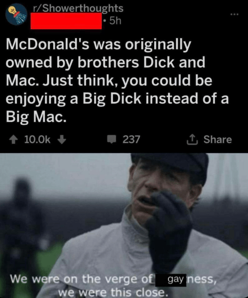 Big Dick, McDonalds, and Dick: r/Showerthoughts  5h  McDonald's was originally  owned by brothers Dick and  Mac. Just think, you could be  enjoying a Big Dick instead of a  Big Mac.  t 10.0k  237  Share  We were on the verge of gay ness,  we were this close.