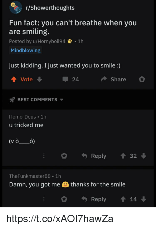 you got me: r/showerthoughts  Fun fact: you can't breathe when you  are smiling.  Posted by u/Hornyboii94 1h  Mindblowing  Just kidding. I just wanted you to smile :)  Vote  24  Share  BEST COMMENTS  Homo-Deus 1h  u tricked me  Reply3  TheFunkmaster88 1h  Damn, you got me  thanks for the smile  Reply 14 https://t.co/xAOI7hawZa
