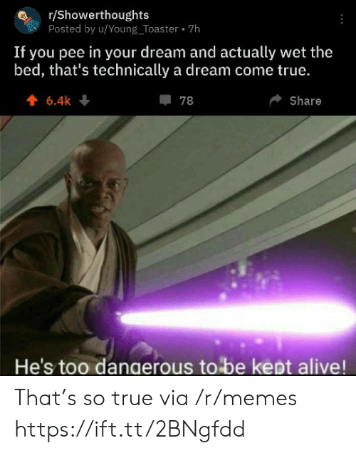 A Dream: r/Showerthoughts  Posted by u/Young_Toaster 7h  If you pee in your dream and actually wet the  bed, that's technically a dream come true.  6.4k  78  Share  He's too dangerous to be kept alive! That's so true via /r/memes https://ift.tt/2BNgfdd