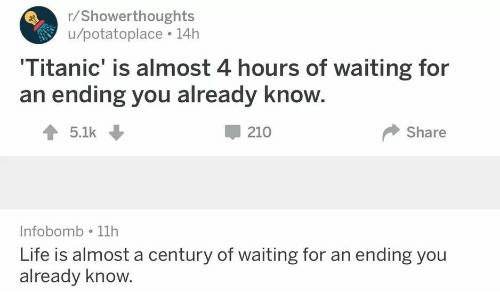 Life, Titanic, and Waiting...: r/Showerthoughts  u/potatoplace 14h  Titanic' is almost 4 hours of waiting for  an ending you already know.  1 5.1k  210  Share  Infobomb 11h  Life is almost a century of waiting for an ending you  already know.