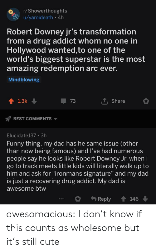 """Cute, Dad, and Funny: r/Showerthoughts  u/yamideath 4h  Robert Downey jr's transformation  from a drug addict whom no one in  Hollywood wanted,to one of the  world's biggest superstar is the most  amazing redemption arc ever.  Mindblowing  Share  1.3k  BEST COMMENTS  Elucidate137 3h  Funny thing, my dad has he same issue (other  than now being famous) and l've had numerous  people say he looks like Robert Downey Jr. when  go to track meets little kids will literally walk up to  him and ask for """"ironmans signature"""" and my dad  is just a recovering drug addict. My dad is  awesome btw  Reply 146 awesomacious:  I don't know if this counts as wholesome but it's still cute"""