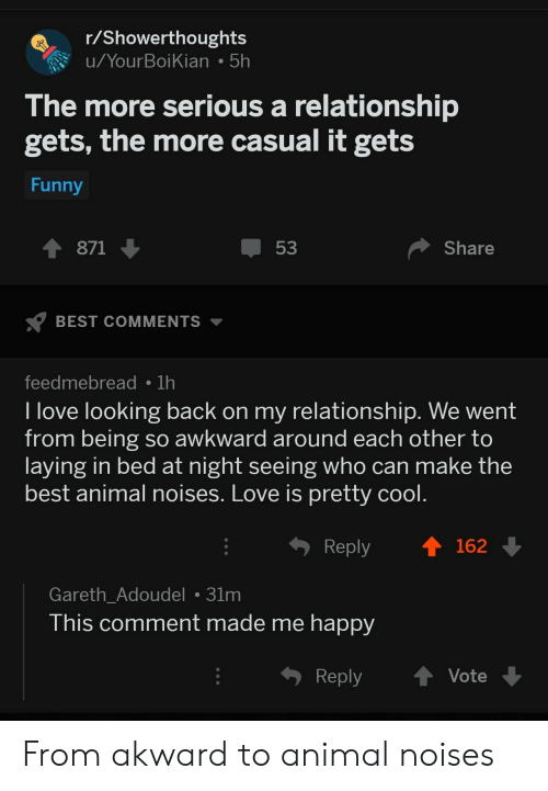 Funny, Love, and Awkward: r/Showerthoughts  u/YourBoiKian 5h  The more serious a relationship  gets, the more casual it gets  Funny  871  53  Share  BEST COMMENTS  feedmebread 1h  I love looking back on my relationship. We went  from being so awkward around each other to  laying in bed at night seeing who can make the  best animal noises. Love is pretty cool.  Reply  162  Gareth_Adoudel 31m  This comment made me happy  Reply  Vote From akward to animal noises