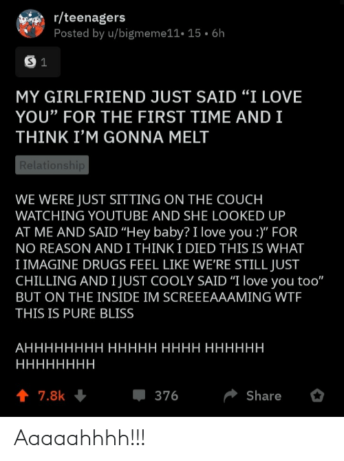 "I Love You: r/teenagers  Posted by u/bigmeme11• 15 • 6h  MY GIRLFRIEND JUST SAID ""I LOVE  YOU"" FOR THE FIRST TIME AND I  THINK I'M GONNA MELT  Relationship  WE WERE JUST SITTING ON THE COUCH  WATCHING YOUTUBE AND SHE LOOKED UP  AT ME AND SAID ""Hey baby? I love you :)"" FOR  NO REASON AND I THINK I DIED THIS IS WHAT  I IMAGINE DRUGS FEEL LIKE WE'RE STILL JUST  CHILLING AND I JUST COOLY SAID ""I love you too""  BUT ON THE INSIDE IM SCREEEAAAMING WTF  THIS IS PURE BLISS  АНННННННН ННННН НННН НННННН  НННННННН  1 7.8k  376  Share Aaaaahhhh!!!"