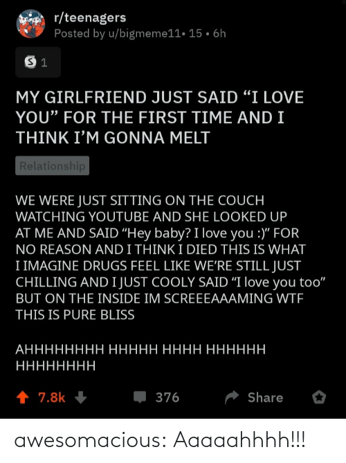 "relationship: r/teenagers  Posted by u/bigmeme11• 15 • 6h  MY GIRLFRIEND JUST SAID ""I LOVE  YOU"" FOR THE FIRST TIME AND I  THINK I'M GONNA MELT  Relationship  WE WERE JUST SITTING ON THE COUCH  WATCHING YOUTUBE AND SHE LOOKED UP  AT ME AND SAID ""Hey baby? I love you :)"" FOR  NO REASON AND I THINK I DIED THIS IS WHAT  I IMAGINE DRUGS FEEL LIKE WE'RE STILL JUST  CHILLING AND I JUST COOLY SAID ""I love you too""  BUT ON THE INSIDE IM SCREEEAAAMING WTF  THIS IS PURE BLISS  АНННННННН ННННН НННН НННННН  НННННННН  1 7.8k  376  Share awesomacious:  Aaaaahhhh!!!"
