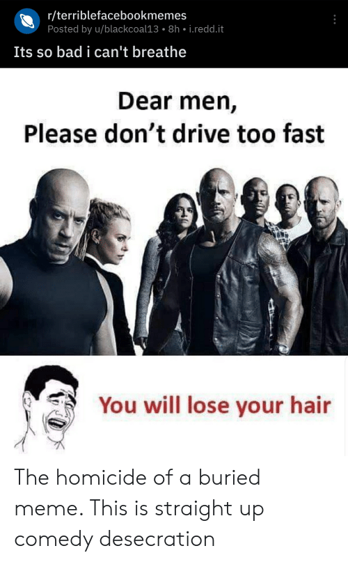 Bad, Meme, and Drive: r/terriblefacebookmemes  Posted by u/blackcoal13 8h i.redd.it  Its so bad i can't breathe  Dear men,  Please don't drive too fast  You will lose your hair The homicide of a buried meme. This is straight up comedy desecration