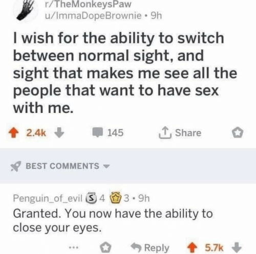 Sex, Best, and Penguin: r/TheMonkeysPaw  u/ImmaDopeBrownie. 9h  I wish for the ability to switch  between normal sight, and  sight that makes me see all the  people that want to have sex  with me,  2.4k145  Share  BEST COMMENTS  Penguin_of evil 43.9h  Granted. You now have the ability to  close your eyes.  Reply 5.7k