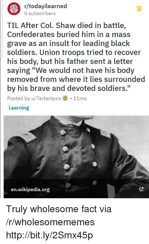 """Soldiers, Wikipedia, and Black: r/todayilearned  0 subscribers  TIL After Col. Shaw died in battle,  Confederates buried him in a mass  grave as an insult for leading black  soldiers. Union troops tried to recover  his body, but his father sent a letter  saying""""We would not have his body  removed from where it lies surrounded  by his brave and devoted soldiers.  Posted by u/Tartantyco 11mo  Learning  I1  en.wikipedia.org Truly wholesome fact via /r/wholesomememes http://bit.ly/2Smx45p"""