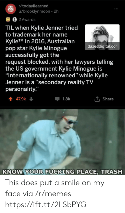"In 2016: r/todayilearned  u/brooklynmoon 2h  S 2 Awards  TIL when Kylie Jenner tried  to trademark her name  KylieTM in 2016, Australian  pop star Kylie Minogue  successfully got the  request blocked, with her lawyers telling  the US government Kylie Minogue is  ""internationally renowned"" while Kylie  Jenner is a ""secondary reality TV  personality.""  dazeddigital.cor  1Share  1.8k  47.9k  KNOW YOUR FUCKING PLACE, TRASH This does put a smile on my face via /r/memes https://ift.tt/2LSbPYG"