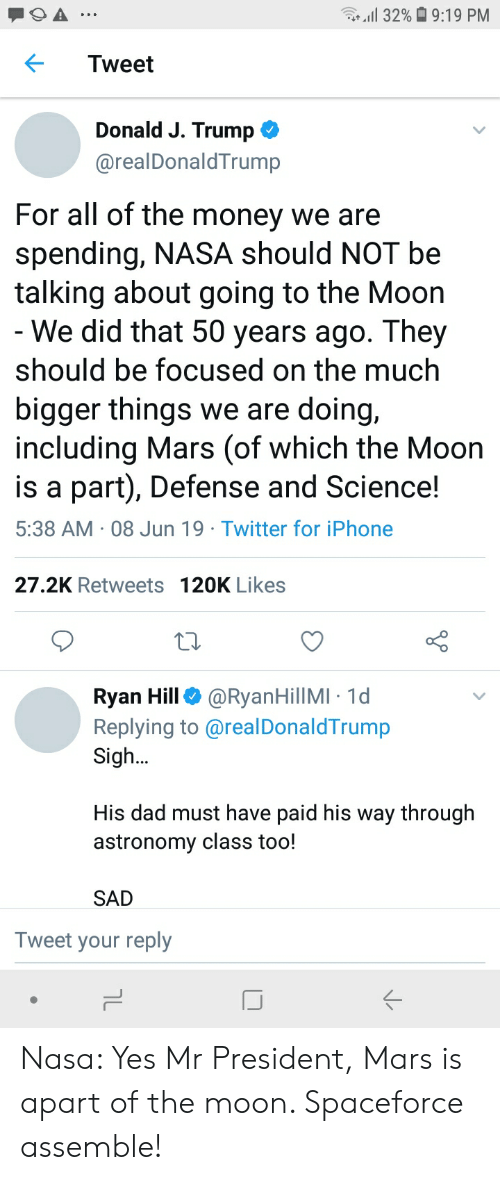 Dad, Iphone, and Money: r32%9:19 PM  Tweet  Donald J. Trump  @realDonaldTrump  For all of the money we are  spending, NASA should NOT be  talking about going to the Moon  - We did that 50 years ago. They  should be focused on the much  bigger things we are doing,  including Mars (of which the Moon  is a part), Defense and Science!  5:38 AM 08 Jun 19 Twitter for iPhone  .  .  27.2K Retweets 120K Likes  Ryan Hill  Replying to @real DonaldTrump  Sigh..  @RyanHillMI 1d  His dad must have paid his way through  astronomy class too!  SAD  Tweet your reply Nasa: Yes Mr President, Mars is apart of the moon. Spaceforce assemble!