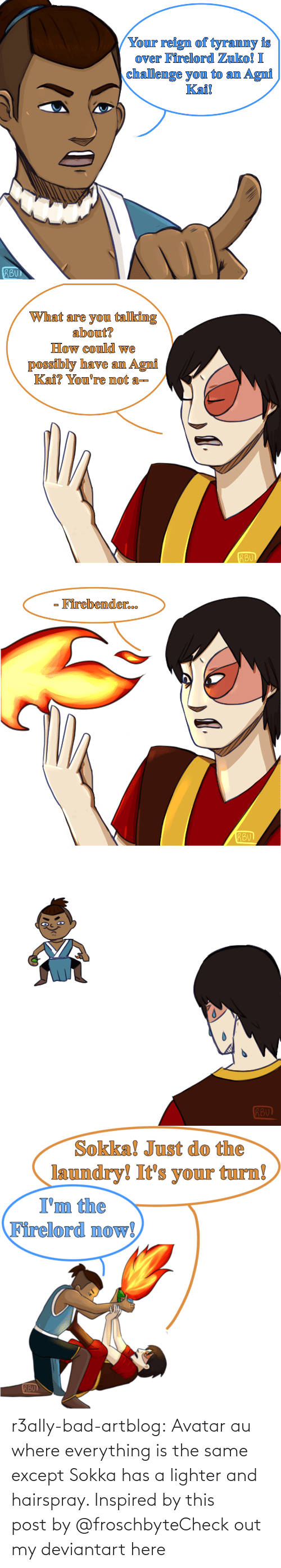 Where: r3ally-bad-artblog:  Avatar au where everything is the same except Sokka has a lighter and hairspray. Inspired by this postby @froschbyteCheck out my deviantart here