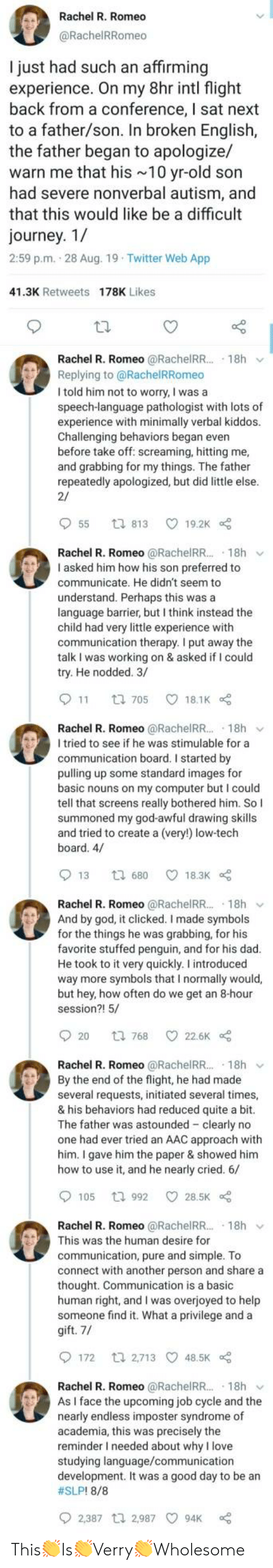 Dad, God, and Journey: Rachel R. Romeo  @RachelRRomeo  I just had such an affirming  experience. On my 8hr intl flight  back from a conference, I sat next  to a father/son. In broken English,  the father began to apologize/  warn me that his 10 yr-old son  had severe nonverbal autism, and  that this would like be a difficult  journey. 1/  2:59 p.m. 28 Aug. 19 Twitter Web App  41.3K Retweets 178K Likes  Rachel R. Romeo @RachelRR.. 18h  Replying to @RachelRRomeo  I told him not to worry, I was a  speech-language pathologist with lots of  experience with minimally verbal kiddos.  Challenging behaviors began even  before take off: screaming, hitting me,  and grabbing for my things. The father  repeatedly apologized, but did little else.  2/  55  19.2K  t 813  Rachel R. Romeo @RachelR... 18h  I asked him how his son preferred to  communicate. He didn't seem to  understand. Perhaps this was a  language barrier, but I think instead the  child had very little experience with  communication therapy. I put away the  talk I was working on & asked if I could  try. He nodded. 3/  11  18.1K  t 705  Rachel R. Romeo @RachelR... 18h  I tried to see if he was stimulable for a  communication board. I started by  pulling up some standard images for  basic nouns on my computer but I could  tell that screens really bothered him. So I  summoned my god-awful drawing skills  and tried to create a (very!) low-tech  board. 4/  13  18.3K  t 680  Rachel R. Romeo @RachelRR.. 18h  And by god, it clicked. I made symbols  for the things he was grabbing, for his  favorite stuffed penguin, and for his dad.  He took to it very quickly. I introduced  way more symbols that I normally would,  but hey, how often do we get an 8-hour  session?! 5/  20  22.6K  t 768  Rachel R. Romeo @RachelRR.. 18h  By the end of the flight, he had made  several requests, initiated several times,  & his behaviors had reduced quite a bit.  The father was astounded clearly no  one had ever tried an AAC approach with  him. I ga