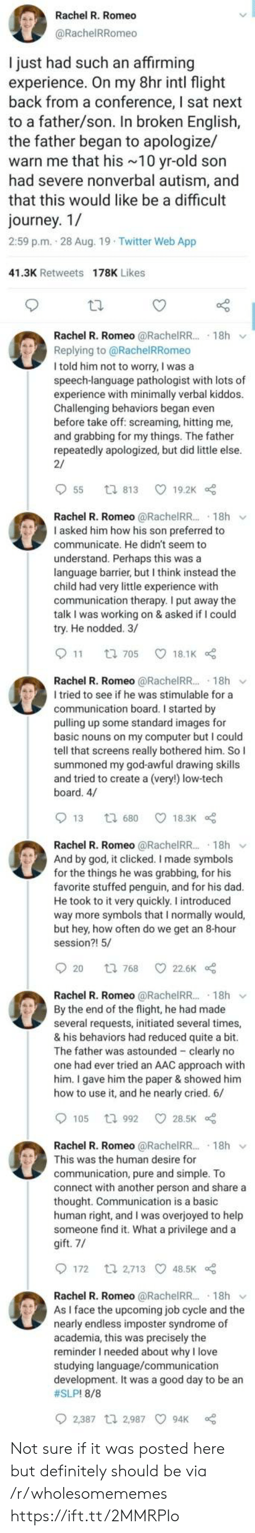 Dad, Definitely, and God: Rachel R. Romeo  @RachelRRomeo  I just had such an affirming  experience. On my 8hr intl flight  back from a conference, I sat next  to a father/son. In broken English,  the father began to apologize/  warn me that his 10 yr-old son  had severe nonverbal autism, and  that this would like be a difficult  journey. 1/  2:59 p.m. 28 Aug. 19 Twitter Web App  41.3K Retweets 178K Likes  Rachel R. Romeo @RachelRR.. 18h  Replying to@RachelRRomeo  I told him not to worry, I was a  speech-language pathologist with lots of  experience with minimally verbal kiddos.  Challenging behaviors began even  before take off: screaming, hitting me,  and grabbing for my things. The father  repeatedly apologized, but did little else.  2/  55  19.2K  ti 813  Rachel R. Romeo @RachelR.. 18h  I asked him how his son preferred to  communicate. He didn't seem to  understand. Perhaps this was a  language barrier, but I think instead the  child had very little experience with  communication therapy. I put away the  talk I was working on & asked if I could  try. He nodded. 3/  11  18.1K  t 705  Rachel R. Romeo @RachelR... 18h  I tried to see if he was stimulable for a  communication board. I started by  pulling up some standard images for  basic nouns on my computer but I could  tell that screens really bothered him. So I  summoned my god-awful drawing skills  and tried to create a (very!) low-tech  board. 4/  13  18.3K  t 680  Rachel R. Romeo @RachelRR.. 18h  And by god, it clicked. I made symbols  for the things he was grabbing, for his  favorite stuffed penguin, and for his dad.  He took to it very quickly. I introduced  way more symbols that I normally would,  but hey, how often do we get an 8-hour  session?! 5/  20  22.6K  t 768  Rachel R. Romeo @RachelRR.. 18h  By the end of the flight, he had made  several requests, initiated several times,  & his behaviors had reduced quite a bit.  The father was astounded clearly no  one had ever tried an AAC approach with  him. I 