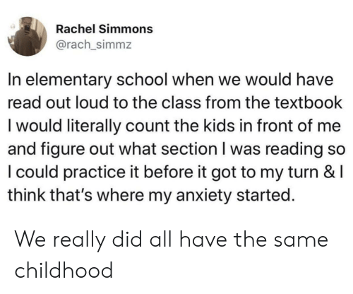 School, Anxiety, and Elementary: Rachel Simmons  @rach_simmz  In elementary school when we would have  read out loud to the class from the textbook  lwould literally count the kids in front of me  and figure out what section I was reading so  I could practice it before it got to my turn & l  think that's where my anxiety started. We really did all have the same childhood