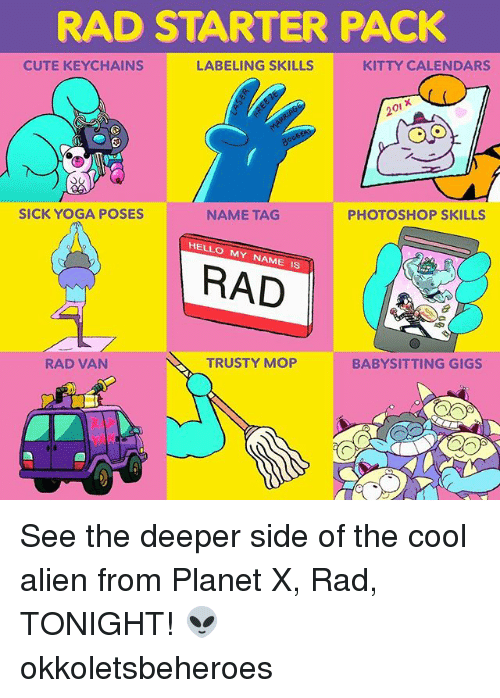 Vanning: RAD STARTER PACK  CUTE KEYCHAINS  LABELING SKILLS  KITTY CALENDARS  20i x  SICK YOGA POSES  NAME TAG  PHOTOSHOP SKILLS  HELLO MY NAME IS  RAD  RAD VAN  TRUSTY MOP  BABYSITTING GIGS See the deeper side of the cool alien from Planet X, Rad, TONIGHT! 👽 okkoletsbeheroes