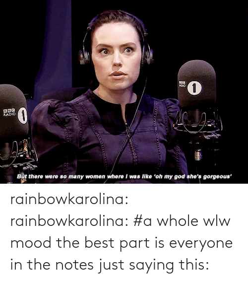 So Many: RADIO  But there were so many women where I was like 'oh my god she's gorgeous' rainbowkarolina:  rainbowkarolina: #a whole wlw mood the best part is everyone in the notes just saying this: