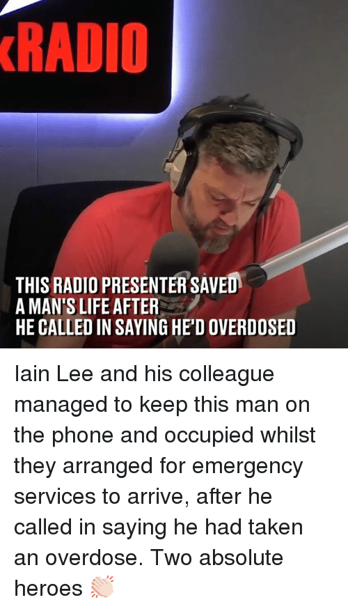 Dank, Life, and Phone: RADIO  THIS RADIO PRESENTER SAVED  A MAN'S LIFE AFTER  HE CALLED IN SAYING HE'D OVERDOSED Iain Lee and his colleague managed to keep this man on the phone and occupied whilst they arranged for emergency services to arrive, after he called in saying he had taken an overdose. Two absolute heroes 👏🏻