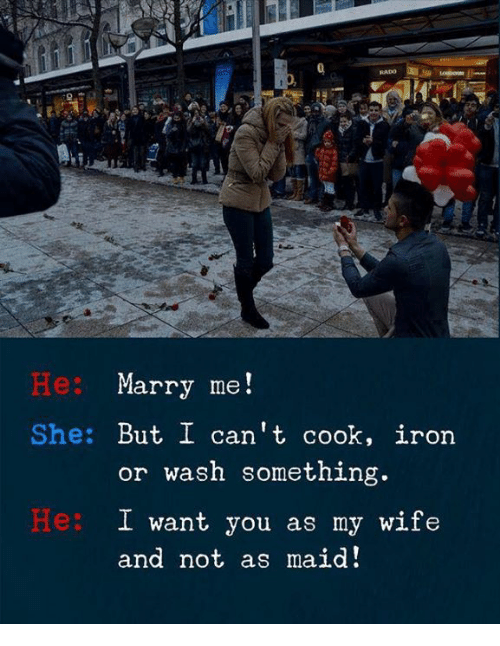Wife, Iron, and Marry Me: RADO  Be:  Marry me!  She: But I can't cook, iron  or wash something.  He:  I want you as my wife  and not as maid!