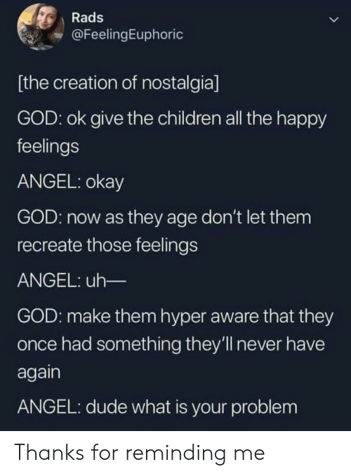 Children, Dude, and God: Rads  @FeelingEuphoric  [the creation of nostalgia]  GOD: ok give the children all the happy  feelings  ANGEL: okay  GOD: now as they age don't let them  recreate those feelings  ANGEL: uh_  GOD: make them hyper aware that they  once had something they'll never have  again  ANGEL: dude what is your problem Thanks for reminding me