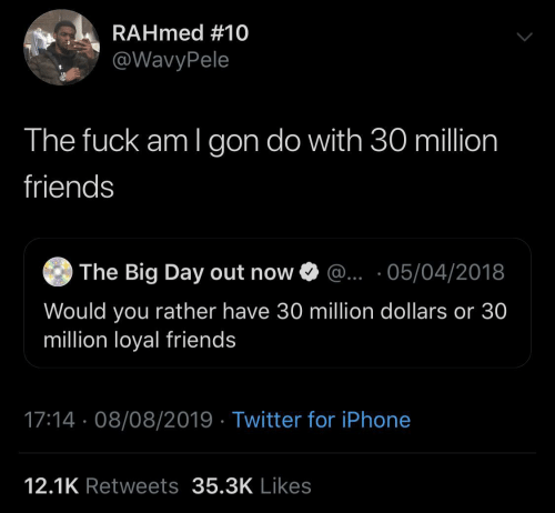 would you rather: RAHmed #10  @WavyPele  The fuck am I gon do with 30 million  friends  The Big Day out now O @.. ·05/04/2018  Would you rather have 30 million dollars or 30  million loyal friends  17:14 · 08/08/2019 · Twitter for iPhone  12.1K Retweets 35.3K Likes