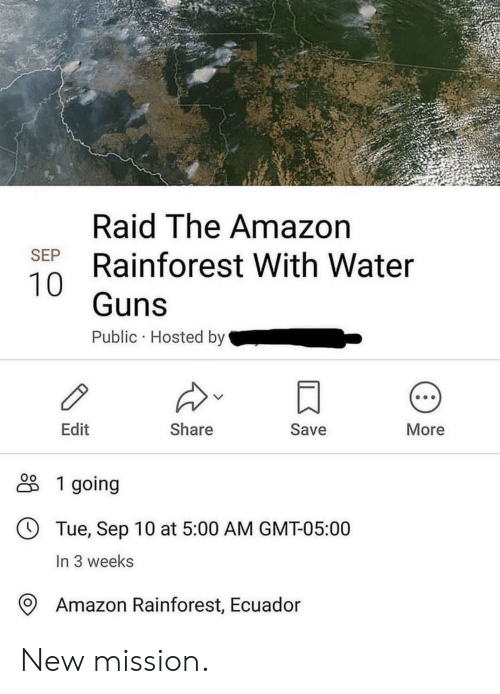 hosted: Raid The Amazon  Rainforest With Water  SEP  Guns  Public Hosted by  Edit  Share  Save  More  1 going  Tue, Sep 10 at 5:00 AM GMT-05:00  In 3 weeks  Amazon Rainforest, Ecuador New mission.