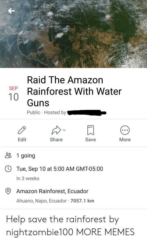 hosted: Raid The Amazon  SEP  Rainforest With Water  10  Guns  Public Hosted by  Edit  Share  Save  More  1 going  Tue, Sep 10 at 5:00 AM GMT-05:00  In 3 weeks  Amazon Rainforest, Ecuador  Ahuano, Napo, Ecuador 7057.1 km Help save the rainforest by nightzombie100 MORE MEMES