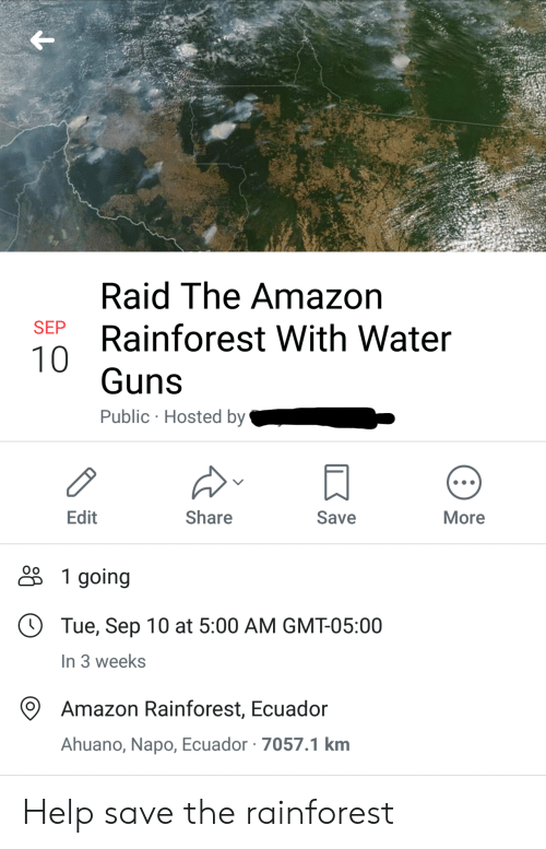 hosted: Raid The Amazon  SEP  Rainforest With Water  10  Guns  Public Hosted by  Edit  Share  Save  More  1 going  Tue, Sep 10 at 5:00 AM GMT-05:00  In 3 weeks  Amazon Rainforest, Ecuador  Ahuano, Napo, Ecuador 7057.1 km Help save the rainforest